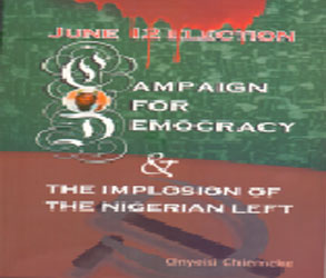 June 12 Election: Campaign for Democracy and the Implosion of the Nigerian Left; Onyeisi Chiemeke; Josonia Communications Limited, Lagos, Nigeria; 2015;PP. 348